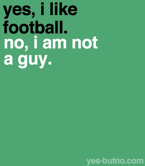 don t like football actually i love football and those who