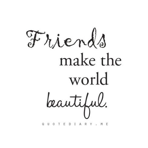 friends make the world beautiful