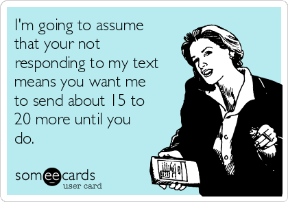 im-going-to-assume-that-your-not-responding-to-my-text-means-you-want-me-to-send-about-15-to-20-more-until-you-do-42ec6