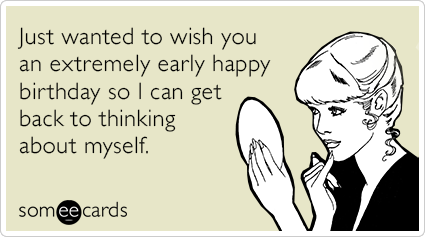 self-absorbed-wishes-extremely-early-birthday-ecards-someecards