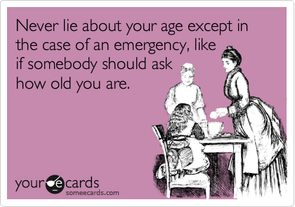 Never lie about your age